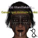 Ifjú titanillaként…(Ganabi igaz története; 5. rész)