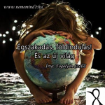 Égszakadás, földindulás!  És az új világ (Írta: Fogolyán Szellő)